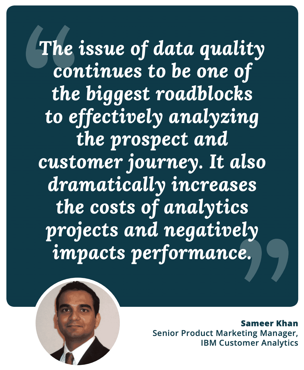 """The issue of data quality continues to be one of the biggest roadblocks to effectively analyzing the prospect and customer journey. It also dramatically increases the costs of analytics projects and negatively impacts performance."" - Sameer Khan, Sr. Product Marketing Manager, IBM Customer Analytics"